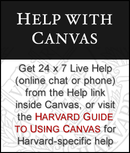 Help with Canvas - Get 24x7 Live Help (online chat or phone) from the Help link inside Canvas, or visit the HARVARD GUIDE TO USING CANVAS for Harvard-specific help